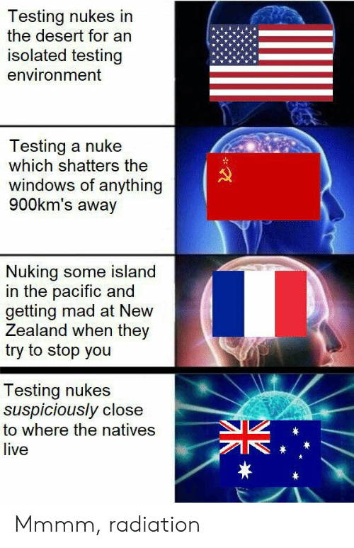 desert: Testing nukes in  the desert for an  isolated testing  environment  Testing a nuke  which shatters the  windows of anything  900km's away  Nuking some island  in the pacific and  getting mad at New  Zealand when they  try to stop you  Testing nukes  suspiciously close  to where the natives  live  * Mmmm, radiation