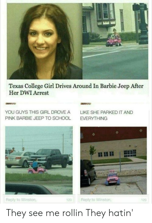 Barbie, College, and School: Texas College Girl Drives Around In Barbie Jeep After  Her DWI Arrest  YOU GUYS THIS GIRL DROVE A  LIKE SHE PARKED IT AND  PINK BARBIE JEEP TO SCHOOL  EVERYTHING  Reply to Winston,  Reply to Winston,  120  120 They see me rollin They hatin'