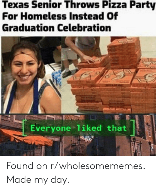 Homeless, Party, and Pizza: Texas Senior Throws Pizza Party  For Homeless Instead Of  Graduation Celebration  Everyone 1iked that Found on r/wholesomememes. Made my day.