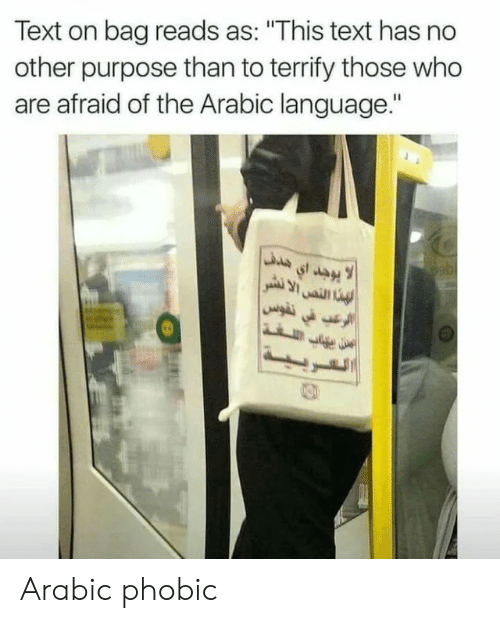 """Text, Arabic (Language), and Who: Text on bag reads as: """"This text has no  other purpose than to terrify those who  are afraid of the Arabic language."""" Arabic phobic"""