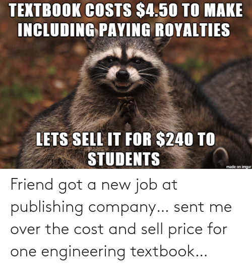 Sell: TEXTBOOK COSTS $4.50 TO MAKE  INCLUDING PAYING ROYALTIES  LETS SELL IT FOR $240 TO  STUDENTS  made on imgur Friend got a new job at publishing company… sent me over the cost and sell price for one engineering textbook…