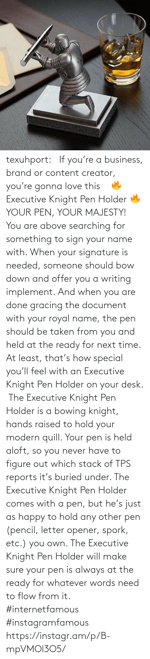 When Your: texuhport:⎆ If you're a business, brand or content creator, you're gonna love this ⎆⁣ 🔥 Executive Knight Pen Holder 🔥⁣ YOUR PEN, YOUR MAJESTY!⁣ ⁣ You are above searching for something to sign your name with. When your signature is needed, someone should bow down and offer you a writing implement. And when you are done gracing the document with your royal name, the pen should be taken from you and held at the ready for next time. At least, that's how special you'll feel with an Executive Knight Pen Holder on your desk.⁣ ⁣ The Executive Knight Pen Holder is a bowing knight, hands raised to hold your modern quill. Your pen is held aloft, so you never have to figure out which stack of TPS reports it's buried under. The Executive Knight Pen Holder comes with a pen, but he's just as happy to hold any other pen (pencil, letter opener, spork, etc.) you own. The Executive Knight Pen Holder will make sure your pen is always at the ready for whatever words need to flow from it.⁣ #internetfamous  #instagramfamous https://instagr.am/p/B-mpVMOl3O5/