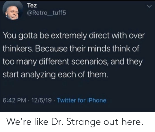 Dr: Tez  @Retro_tuff5  You gotta be extremely direct with over  thinkers. Because their minds think of  too many different scenarios, and they  start analyzing each of them.  6:42 PM - 12/5/19 · Twitter for iPhone We're like Dr. Strange out here.
