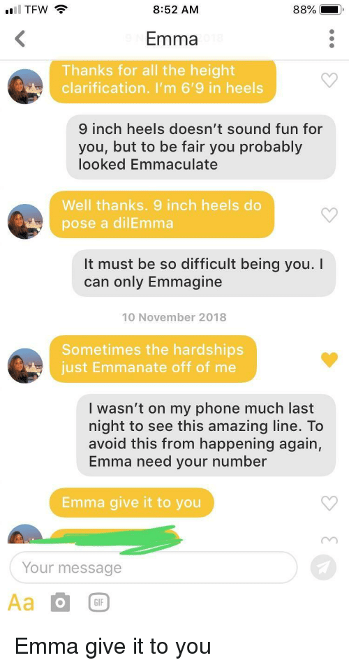 dilemma: TFW  8:52 AM  Emma  Thanks for all the height  clarification. I'm 6'9 in heels  inch heels doesn't sound fun for  you, but to be fair you probably  looked Emmaculate  Well thanks. 9 inch heels do  pose a dilEmma  It must be so difficult being you.I  can only Emmagine  10 November 2018  Sometimes the hardships  just Emmanate off of me  I wasn't on my phone much last  night to see this amazing line. To  avoid this from happening again,  Emma need your number  Emma give it to you  Your message  GIF Emma give it to you