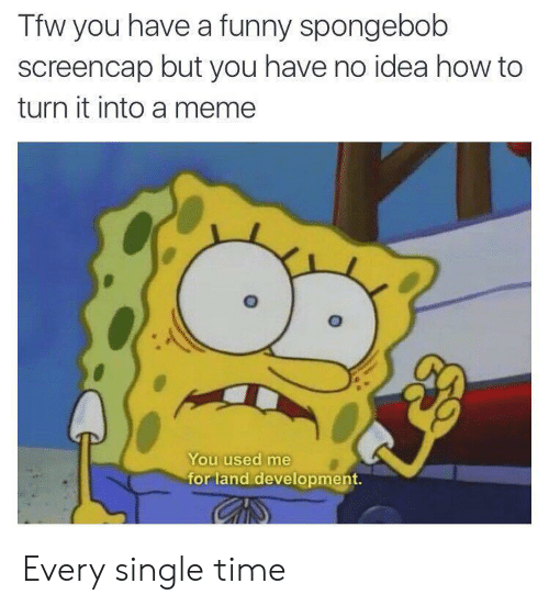 Funny, SpongeBob, and Tfw: Tfw you have a funny spongebob  screencap but you have no idea how to  turn it into a memee  You used me  for land development. Every single time