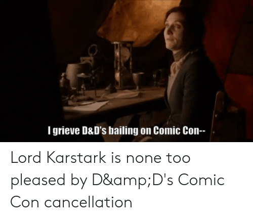 None Too Pleased: Tgrieve D&D's bailing on Comic Con-- Lord Karstark is none too pleased by D&D's Comic Con cancellation