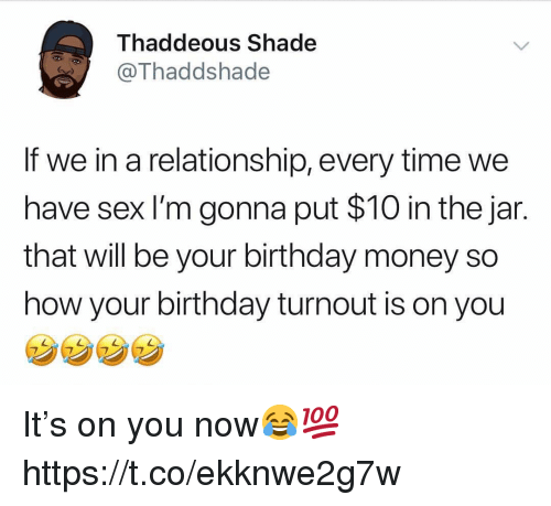 Birthday, Money, and Sex: Thaddeous Shade  Thaddshade  If we in a relationship, every time we  have sex I'm gonna put $10 in the jar.  that will be your birthday money so  how your birthday turnout is on you It's on you now😂💯 https://t.co/ekknwe2g7w