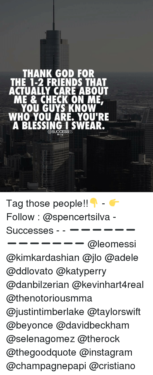 adell: THANK GOD FOR  THE 1-2 FRIENDS THAT  ACTUALLY CARE ABOUT  ME & CHECK ON ME.  YOU GUYS KNOW  WHO YOU ARE. YOU'RE  A BLESSING I SWEAR.  @SUCCESSES Tag those people!!👇 - 👉 Follow : @spencertsilva - Successes - - ➖➖➖➖➖➖➖➖➖➖➖➖➖ @leomessi @kimkardashian @jlo @adele @ddlovato @katyperry @danbilzerian @kevinhart4real @thenotoriousmma @justintimberlake @taylorswift @beyonce @davidbeckham @selenagomez @therock @thegoodquote @instagram @champagnepapi @cristiano