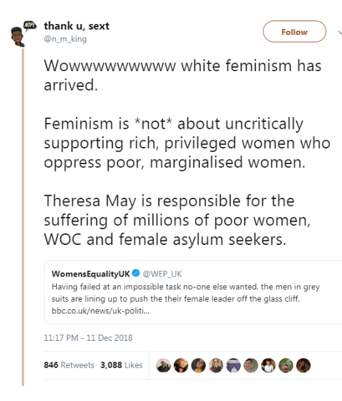 Feminism: thank u, sext  Follow  @n_m_king  Wowwwwwwwww white feminism has  arrived  Feminism is *not* about uncritically  supporting rich, privileged women who  oppress poor, marginalised women.  Theresa May is responsible for the  suffering of millions of poor women,  WOC and female asylum seekers.  WomensEqualityUK@WEP UK  Having failed at an impossible task no-one else wanted, the men in grey  suits are lining up to push the their female leader off the glass cliff.  bbc.co.uk/news/uk-politi  11:17 PM-11 Dec 2018  846 Retweets 3,088 Likes  a..)