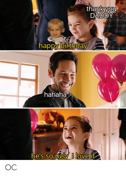 You Daddy: thank you  DADDY  happy birthday  hahaha  he's so ugly I love it OC