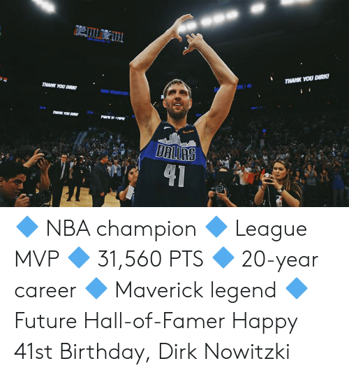 Birthday, Dirk Nowitzki, and Future: THANK YOU DIRK  14  THANK YOU DIRK  DR HOWITZ  T YOU D  DALLAS  41 🔷 NBA champion 🔷 League MVP 🔷 31,560 PTS 🔷 20-year career 🔷 Maverick legend 🔷 Future Hall-of-Famer  Happy 41st Birthday, Dirk Nowitzki