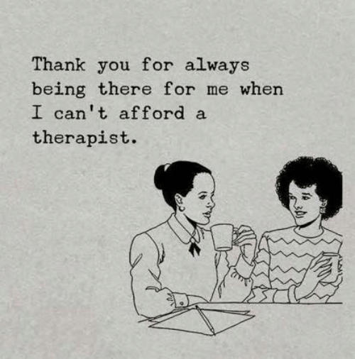Thank You, Being There, and You: Thank you for always  being there for me when  I can't afford a  therapist.