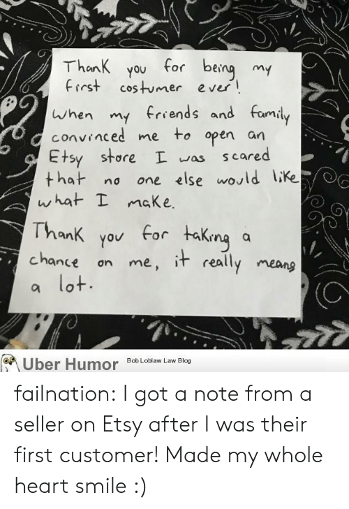 Family, Tumblr, and Uber: Thank you for being my  First costumer ever  when my frrends and family  convinced me to open an  Etsy store I was  that no  what I maKe  scared  one else would like  Thank you for taking  chance an me, it really meang  lot.  a  (C  Uber Humor  Bob Loblaw Law Blog failnation:  I got a note from a seller on Etsy after I was their first customer! Made my whole heart smile :)