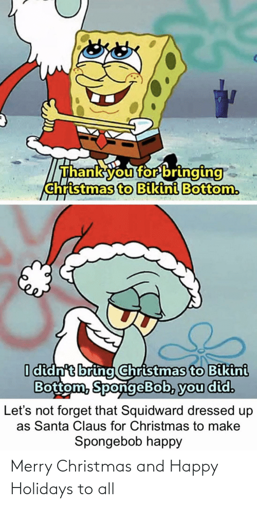Merry Christmas: Thank you for bringing  christmas to Bikini Bottom.  I didn't bring Christmas to Bikini  Bottom, SpongeBob, you did.  forget that Squidward dressed up  as Santa Claus for Christmas to make  Let's  Spongebob happy Merry Christmas and Happy Holidays to all