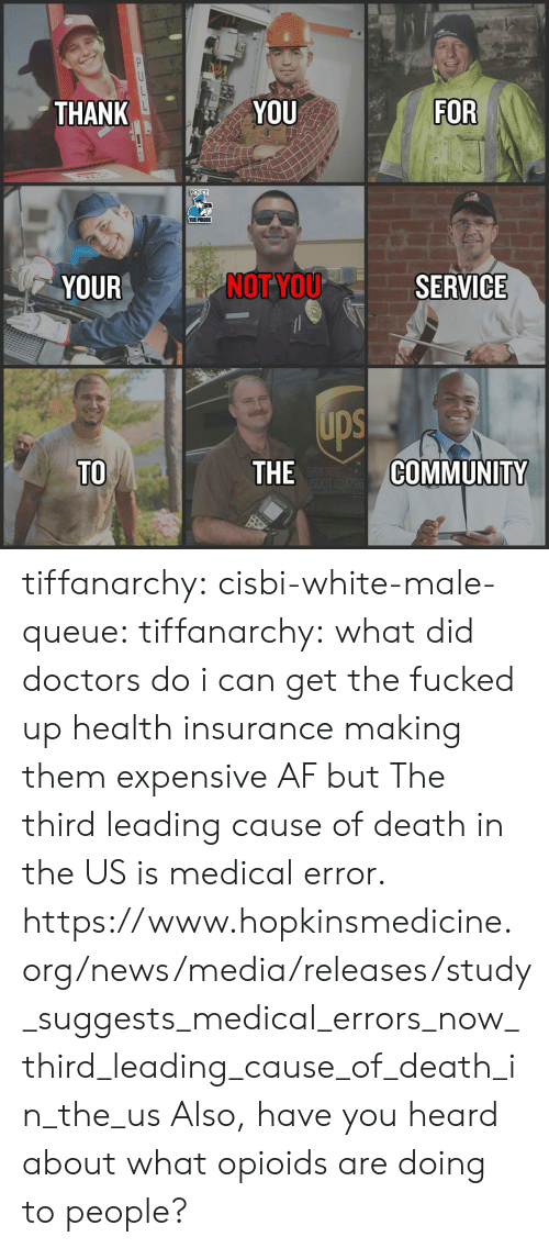 Health Insurance: THANK  YOU  FOR  POLICE  THE POLICE  YOUR  NOT YOU  SERVICE  ups  TO  THE  COMMUNITY tiffanarchy: cisbi-white-male-queue:  tiffanarchy:  what did doctors do i can get the fucked up health insurance making them expensive AF but  The third leading cause of death in the US is medical error.  https://www.hopkinsmedicine.org/news/media/releases/study_suggests_medical_errors_now_third_leading_cause_of_death_in_the_us  Also, have you heard about what opioids are doing to people?