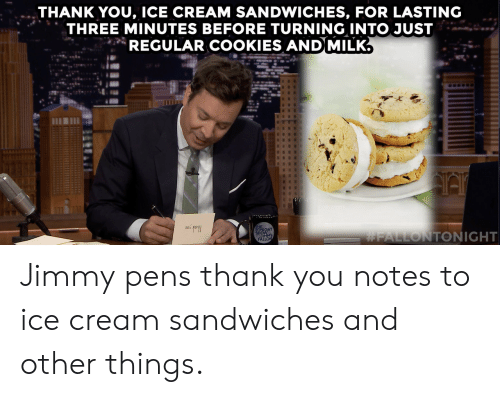 Cookies, Target, and youtube.com: THANK YOU, ICE CREAM SANDWICHES, FOR LASTING  THREE MINUTES BEFORE TURNING INTO JUST  REGULAR COOKIES AND MILK.  ONIGHT  SHOWMY  FALLON  Jimmypens thank you notes to ice cream sandwiches and other things.