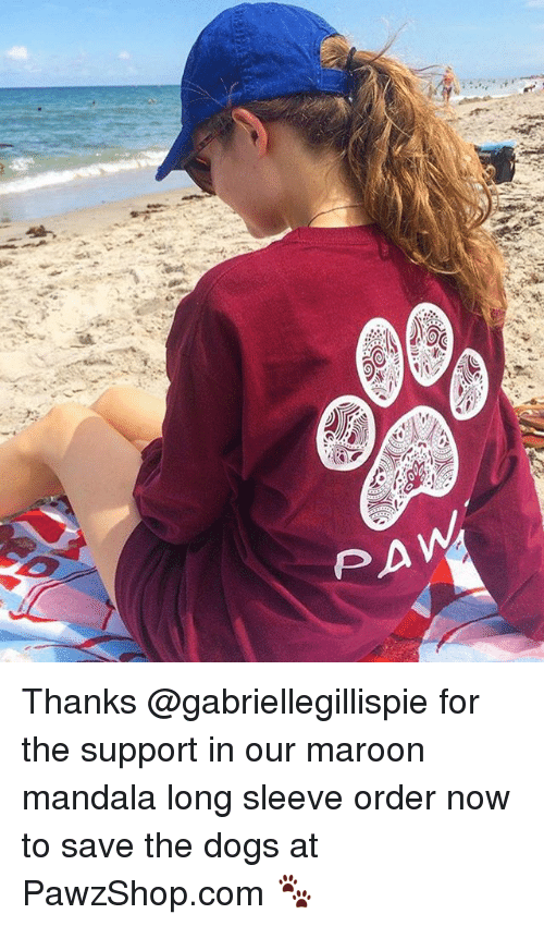 Dogs, Memes, and Mandala: Thanks @gabriellegillispie for the support in our maroon mandala long sleeve order now to save the dogs at PawzShop.com 🐾