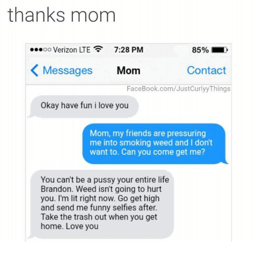 i love you mom: thanks mom  00 Verizon LTE  7:28 PM  85%-,  Messages Mom  Contact  FaceBook.com/JustCurlyyThings  Okay have fun i love you  Mom, my friends are pressuring  me into smoking weed and I dont  want to. Can you come get me?  You can't be a pussy your entire life  Brandon. Weed isn't going to hurt  you. I'm lit right now. Go get high  and send me funny selfies after.  Take the trash out when you get  home. Love you