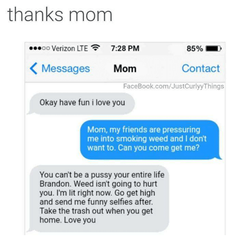 i love you mom: thanks mom  OO  Verizon LTE 7:28 PM  85%  Messages  Mom  Contact  FaceBook.com/JustCurlyy Things  Okay have fun i love you  Mom, my friends are pressuring  me into smoking weed and I don't  want to. Can you come get me?  You can't be a pussy your entire life  Brandon. Weed isn't going to hurt  you. I'm lit right now. Go get high  and send me funny selfies after.  Take the trash out when you get  home. Love you