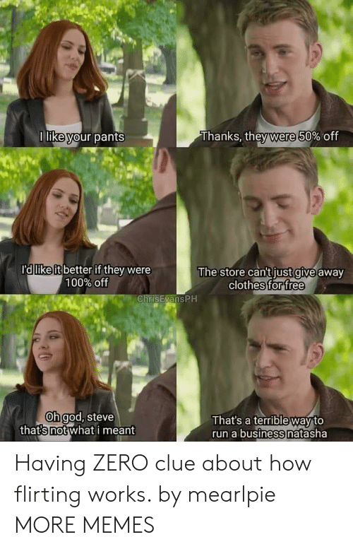 clue: Thanks, they were 50% off  1 like your pants  ra like it better if they were  100% off  The store can't just give away  clothes for free  ChrisEvansPH  Oh god, steve  thats not what i meant  That's a terrible way to  run a business natasha Having ZERO clue about how flirting works. by mearlpie MORE MEMES