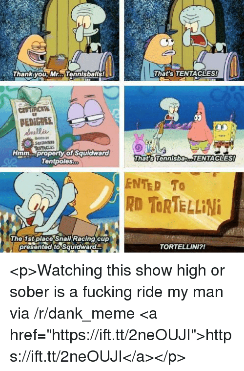 "Dank, Fucking, and Meme: Thanksyou, Mr... Tennisballs  That's TENTACLES!  CENTIFICAE  PEDIGREE  Hmm  property of Squldward  That s Tennisba  TENTACLES  Tentpoles  ENTED TO  RD TORTELLINi  The 1stplace Snall Racing cup  presented to Squidward  TORTELLINI?! <p>Watching this show high or sober is a fucking ride my man via /r/dank_meme <a href=""https://ift.tt/2neOUJI"">https://ift.tt/2neOUJI</a></p>"