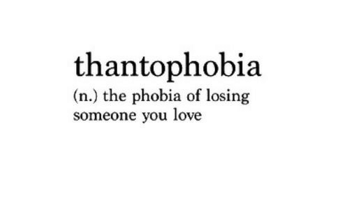 Love, Phobia, and You: thantophobia  (n.) the phobia of losing  someone you love