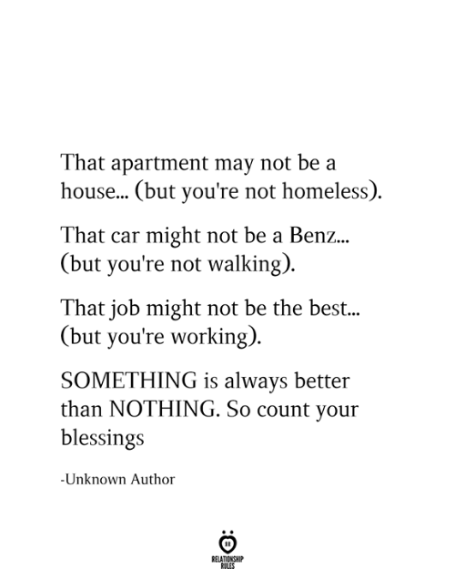 Homeless, Best, and House: That apartment may not be a  house... (but you're not homeless)  That car might not be a Benz...  (but you're not walking)  That job might not be the best...  (but you're working)  SOMETHING is always better  than NOTHING. So count your  blessings  -Unknown Author  RELATIONSHIP  RULES