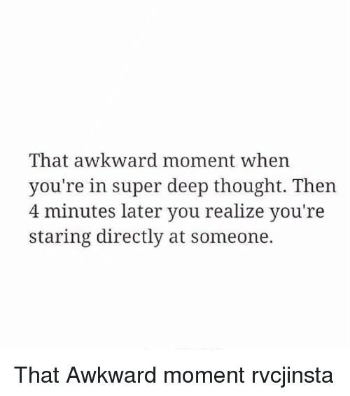 Deep Thought: That awkward moment when  you're in super deep thought. Then  4 minutes later you realize you're  staring directly at someone. That Awkward moment rvcjinsta