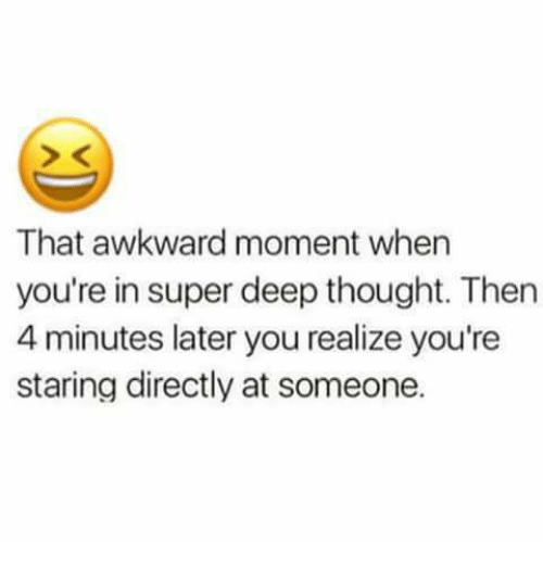 momentous: That awkward moment when  you're in super deep thought. Then  4 minutes later you realize you're  staring directly at someone.