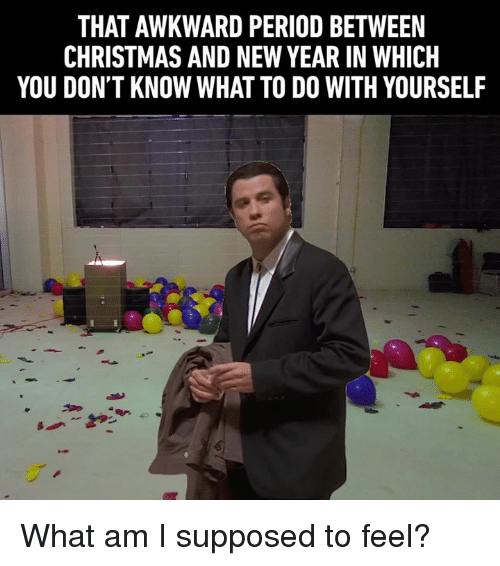 Christmas, Dank, and New Year's: THAT AWKWARD PERIOD BETWEEN  CHRISTMAS AND NEW YEAR IN WHICH  YOU DON'T KNOW WHAT TO DO WITH YOURSELF What am I supposed to feel?