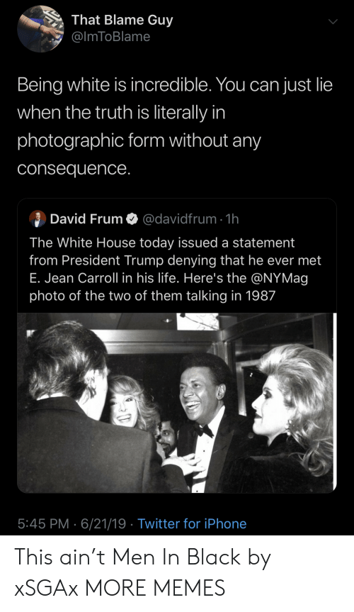 White House: That Blame Guy  @ImToBlame  Being white is incredible. You can just lie  when the truth is literally in  photographic form without any  consequence.  David FrumO@davidfrum 1h  The White House today issued a statement  from President Trump denying that he ever met  E. Jean Carroll in his life. Here's the @NYMag  photo of the two of them talking in 1987  5:45 PM 6/21/19 Twitter for iPhone This ain't Men In Black by xSGAx MORE MEMES