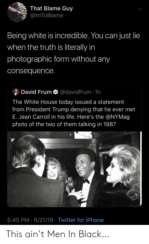 White House: That Blame Guy  @ImToBlame  Being white is incredible. You can just lie  when the truth is literally in  photographic form without any  consequence.  David Frum  @davidfrum 1h  The White House today issued a statement  from President Trump denying that he ever met  E. Jean Carroll in his life. Here's the @NYMag  photo of the two of them talking in 1987  5:45 PM 6/21/19 Twitter for iPhone This ain't Men In Black…