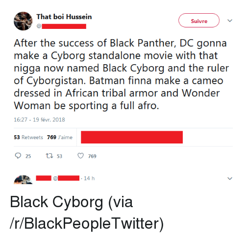 Batman, Blackpeopletwitter, and Black: That boi Hussein  Suivre  After the success of Black Panther, DC gonna  make a Cyborg standalone movie with that  nigga now named Black Cyborg and the ruler  of Cyborgistan. Batman finna make a cameo  dressed in African tribal armor and Wonder  16:27-19 févr. 2018  53 Retweets 769 J'aime  25 ti 53769  14 h <p>Black Cyborg (via /r/BlackPeopleTwitter)</p>