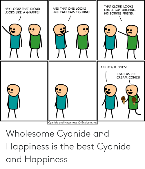 Oh Hey: THAT CLOUD LOOKS  LIKE A GUY DITCHING  AND THAT ONE LOOKS  LIKE TWO CATS FIGHTING!  HEY LOOK! THAT CLOUD  LOOKS LIKE A GIRAFFE!  HIS BORING FRIEND.  OH HEY, IT DOES!  I GOT US ICE  CREAM CONES!  Cyanide and Happiness  Explosm.net Wholesome Cyanide and Happiness is the best Cyanide and Happiness