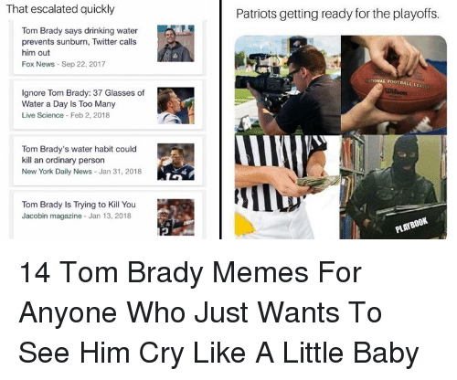 Tom Brady Memes: That escalated quickly  Patriots getting ready for the playoffs.  Tom Brady says drinking water  prevents sunburn, Twitter calls  him out  Fox News Sep 22, 2017  ONAL FOOTBALL LEAG  Ignore Tom Brady: 37 Glasses of  Water a Day Is Too Many  Live Science Feb 2, 2018  Tom Brady's water habit could  kill an ordinary person  New York Daily News- Jan 31, 2018  Tom Brady is Trying to Kill You  Jacobin magazine Jan 13, 2018  PL 14 Tom Brady Memes For Anyone Who Just Wants To See Him Cry Like A Little Baby