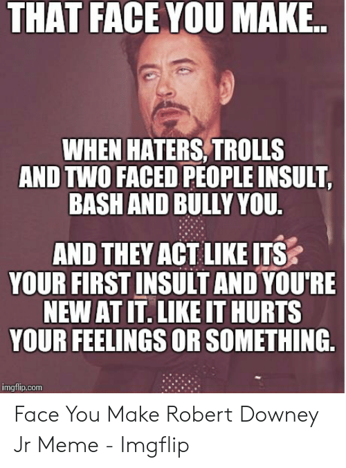 Faced People: THAT FACE YOU MAK..  WHEN HATERS, TROLLS  AND TWO FACED PEOPLE INSULT,  BASH AND BULLY YOU.  AND THEY ACT LIKE ITS  YOUR FIRST INSULT AND YOU'RE  NEW AT IT. LIKE IT HURTS  YOUR FEELINGS OR SOMETHING  imgflip.com Face You Make Robert Downey Jr Meme - Imgflip