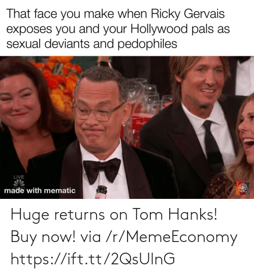 hollywood: That face you make when Ricky Gervais  exposes you and your Hollywood pals as  sexual deviants and pedophiles  LIVE  made with mematic  NBC Huge returns on Tom Hanks! Buy now! via /r/MemeEconomy https://ift.tt/2QsUlnG