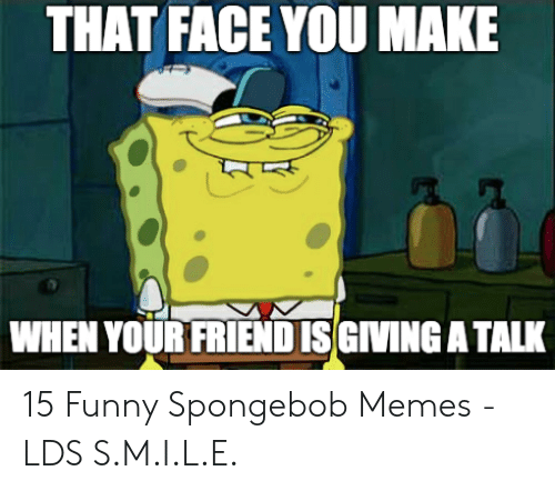 Funny, Memes, and SpongeBob: THAT FACE YOU MAKE  WHEN YOUR FRIENDISGIVING A TALK 15 Funny Spongebob Memes - LDS S.M.I.L.E.
