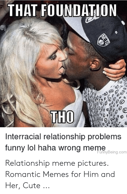 Romantic Memes: THAT FOUNDATION  THO  Interracial relationship problems  funny lol haha wrong meme  unnyBeing.com Relationship meme pictures. Romantic Memes for Him and Her, Cute ...