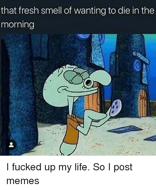 Fresh, Life, and Memes: that fresh smell of wanting to die in the  morning