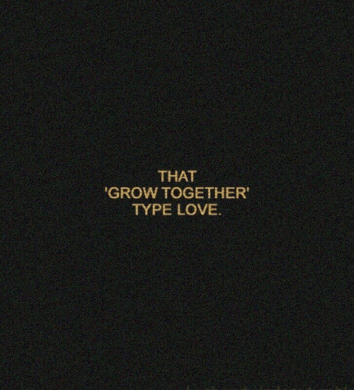 Love, Grow, and Together: THAT  GROW TOGETHER  TYPE LOVE.