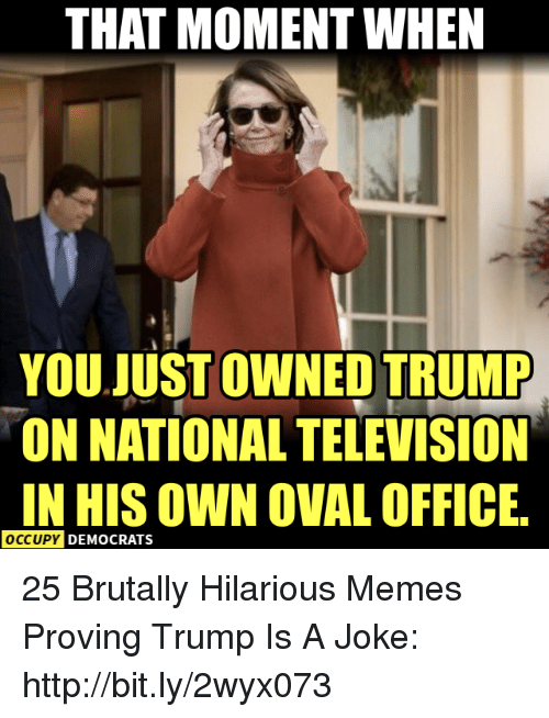 Trump Is A: THAT MOMENT WHEN  YOU JUST OWNED TRUMP  ON NATIONAL TELEVISION  IN HIS OWN OVAL OFFICE  OCCUPY  DEMOCRATS 25 Brutally Hilarious Memes Proving Trump Is A Joke: http://bit.ly/2wyx073