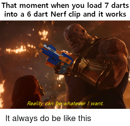Be Like, Reality, and Nerf: That moment when you load 7 darts  into a 6 dart Nerf clip and it works  Reality can be whateverI want. It always do be like this