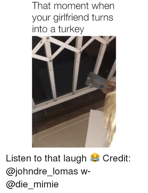 Memes, Turkey, and Girlfriend: That moment when  your girlfriend turns  into a turkey Listen to that laugh 😂 Credit: @johndre_lomas w- @die_mimie