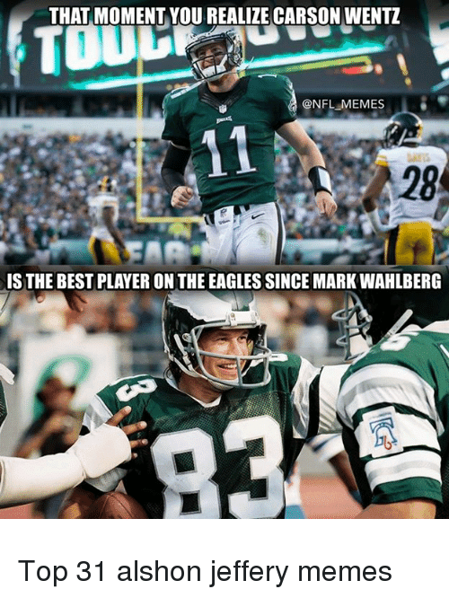 Philadelphia Eagles, Memes, and Mark Wahlberg: THAT MOMENT YOU REALIZE CARSON WENTZ  ONFL MEMES  A 28  IS THE BEST PLAYER ON THE EAGLES SINCE MARK WAHLBERG Top 31 alshon jeffery memes