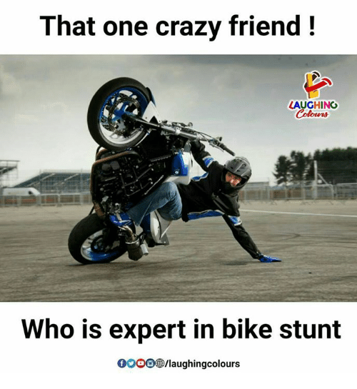 stunting: That one crazy friend!  LAUGHING  Who is expert in bike stunt  0000 /laughingcolours