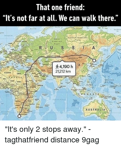 "9gag, Memes, and Australia: That one friend:  ""It's not far at all. We can walk there.""  TAT  RUSS  RAN  A 21212 km  ALGERIA  NOEN  AUSTRALIA ""It's only 2 stops away.""⠀ -⠀ tagthatfriend distance 9gag"