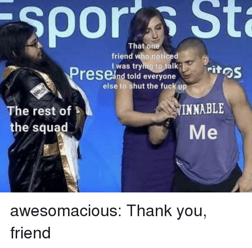 Squad, Tumblr, and Thank You: That one  friend who noticed  I was trying to talk  rit  feSCand told everyone  else to shut the fuck up  The rest of  the squad  INNABLE  Me awesomacious:  Thank you, friend