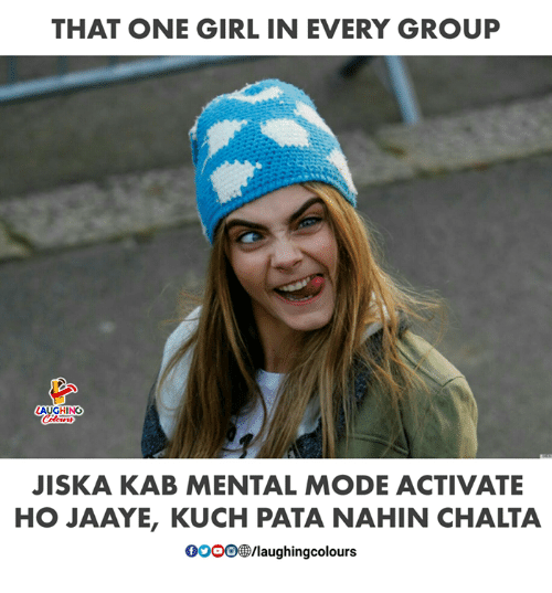 Girl, Indianpeoplefacebook, and One: THAT ONE GIRL IN EVERY GROUP  JISKA KAB MENTAL MOD ACTIVATE  HO JAAYE, KUCH PATA NAHIN CHALTA  0OOO/laughingcolours