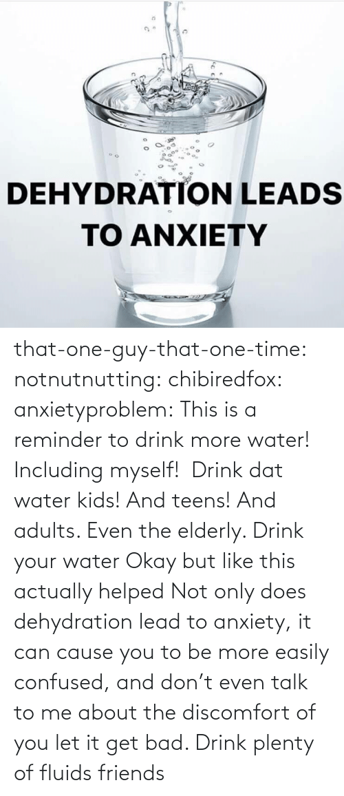 But: that-one-guy-that-one-time:  notnutnutting:  chibiredfox:  anxietyproblem: This is a reminder to drink more water! Including myself!    Drink dat water kids! And teens! And adults. Even the elderly.       Drink your water    Okay but like this actually helped     Not only does dehydration lead to anxiety, it can cause you to be more easily confused, and don't even talk to me about the discomfort of you let it get bad. Drink plenty of fluids friends